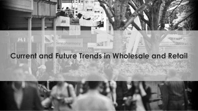 Current and Future Trends in Wholesale and Retail