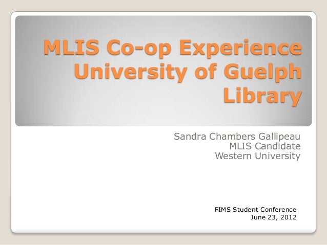 MLIS Co-op Experience  University of Guelph                Library            Sandra Chambers Gallipeau                   ...