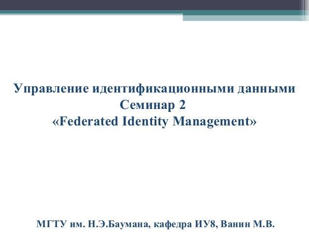 Управление идентификационными данными Семинар 2 «Federated Identity Management»  МГТУ им. Н.Э.Баумана, кафедра ИУ8, Ванин ...