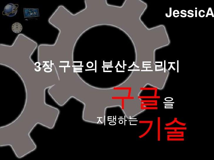 JessicA<br />3장 구글의 분산스토리지<br />구글을기술<br />지탱하는<br />