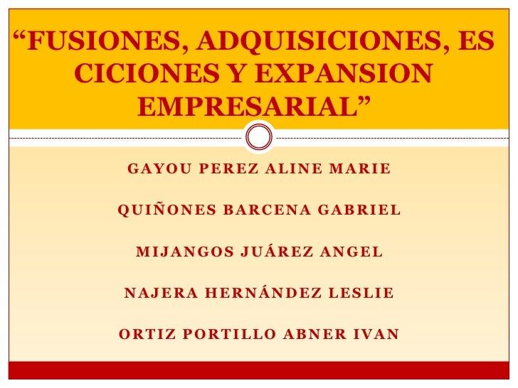 """""""FUSIONES, ADQUISICIONES, ESCICIONES Y EXPANSION EMPRESARIAL""""<br />GAYOU PEREZ ALINE MARIE<br />QUIÑONES BARCENa GABRIEL<b..."""