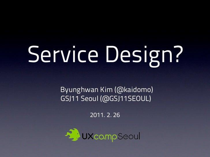 Service Design?   Byunghwan Kim (@kaidomo)   GSJ11 Seoul (@GSJ11SEOUL)           2011. 2. 26