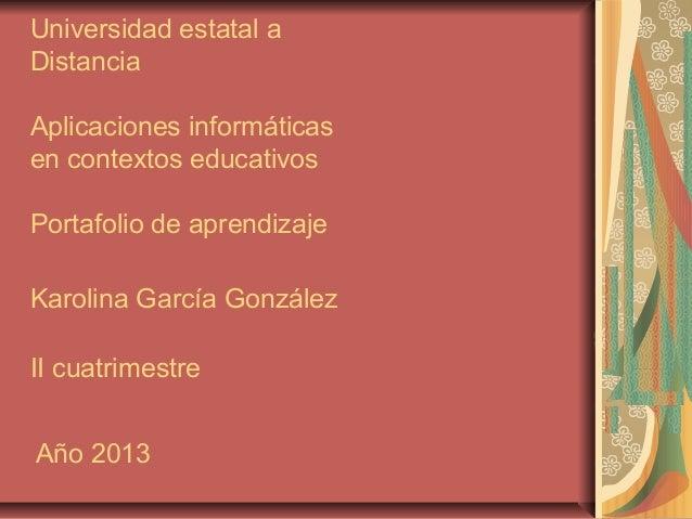 Universidad estatal a Distancia Aplicaciones informáticas en contextos educativos Portafolio de aprendizaje Karolina Garcí...