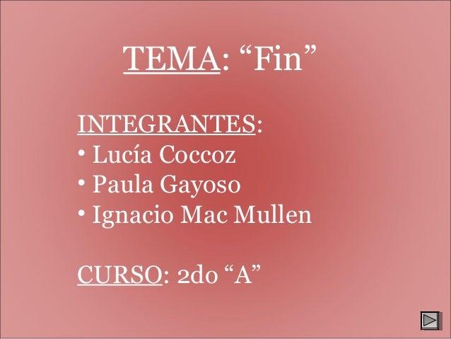 """TEMA: """"Fin"""" INTEGRANTES: • Lucía Coccoz • Paula Gayoso • Ignacio Mac Mullen CURSO: 2do """"A"""""""