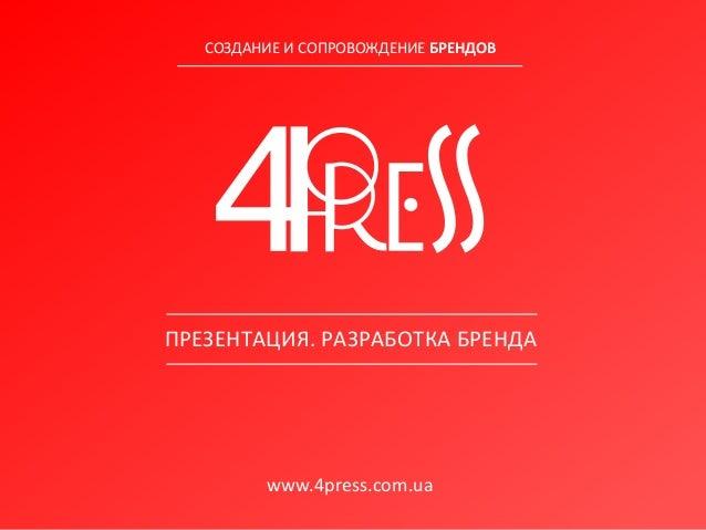 www.4press.com.ua СОЗДАНИЕ И СОПРОВОЖДЕНИЕ БРЕНДОВ ПРЕЗЕНТАЦИЯ. РАЗРАБОТКА БРЕНДА