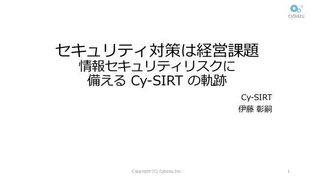 セキュリティ対策は経営課題 情報セキュリティリスクに 備える Cy-SIRT の軌跡 Cy-SIRT 伊藤 彰嗣 Copyright (C) Cybozu,Inc. 1