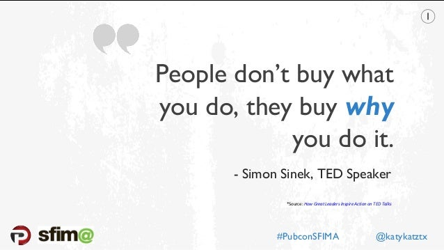 People don't buy what you do, they buy why you do it. *Source: How Great Leaders Inspire Action on TED Talks - Simon Sinek...