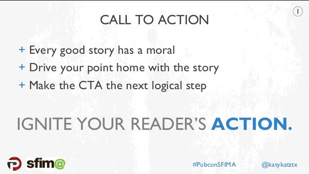 CALL TO ACTION + Every good story has a moral + Drive your point home with the story + Make the CTA the next logical step ...