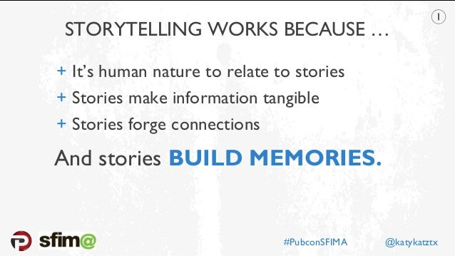 STORYTELLING WORKS BECAUSE … #PubconSFIMA @katykatztx + It's human nature to relate to stories + Stories make information ...