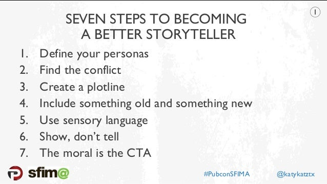 SEVEN STEPS TO BECOMING A BETTER STORYTELLER 1. Define your personas 2. Find the conflict 3. Create a plotline 4. Include ...