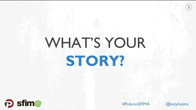 WHAT'S YOUR STORY? #PubconSFIMA @katykatztx