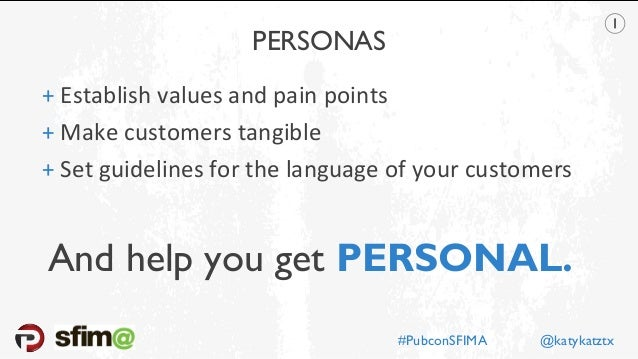 PERSONAS + Establish values and pain points + Make customers tangible + Set guidelines for the language of your customers ...