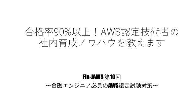 合格率90%以上!AWS認定技術者の 社内育成ノウハウを教えます Fin-JAWS 第10回 〜金融エンジニア必見のAWS認定試験対策〜