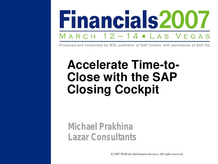 Accelerate Time-to- Close with the SAP Closing Cockpit  Michael Prakhina Lazar Consultants           © 2007 Wellesley Info...