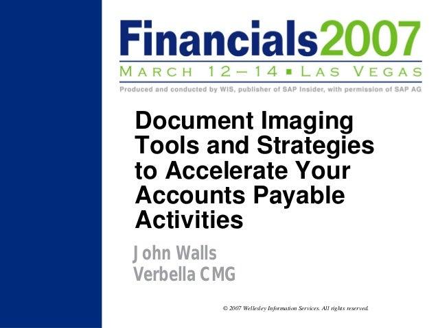Document ImagingTools and Strategiesto Accelerate YourAccounts PayableActivitiesJohn WallsVerbella CMG          © 2007 Wel...