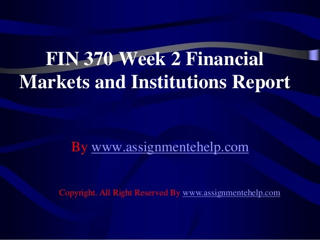FIN 370 Week 2 Financial Markets and Institutions Report By www.assignmentehelp.com Copyright. All Right Reserved By www.a...
