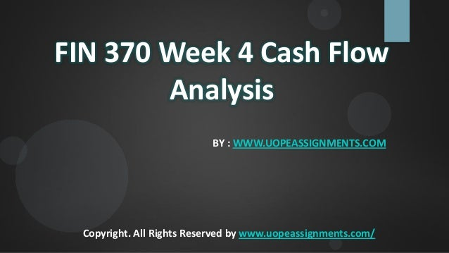 FIN 370 Week 4 Cash Flow Analysis BY : WWW.UOPEASSIGNMENTS.COM Copyright. All Rights Reserved by www.uopeassignments.com/