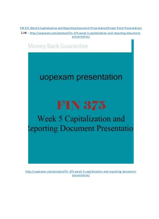 FIN 375 Week5 Capitalizationand Reporting Document Presentation(Power Point Presentation) Link : http://uopexam.com/produc...