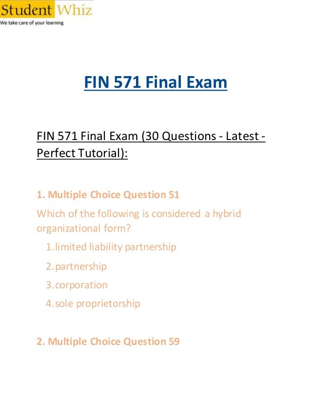 answers to fin 571 final exam Fin 571 study guide 571 final this document of fin 571 study guide 571 final includes answers to the next questions: 1) which of the following statements is true a a security is a claim issued by a firm that pays owners interest, not dividends b a call option analyzes conflicts of interest and behavior in a principal-agent relationship c.