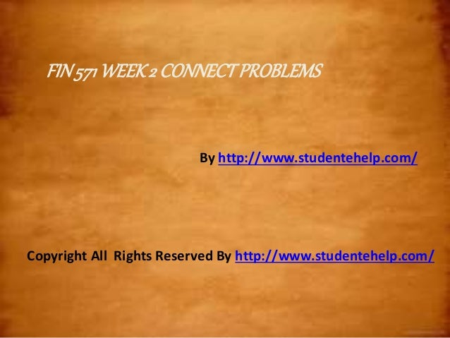 FIN571WEEK2 CONNECTPROBLEMS By http://www.studentehelp.com/ Copyright All Rights Reserved By http://www.studentehelp.com/