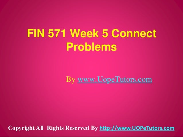 FIN 571 Week 5 Connect Problems By www.UopeTutors.com Copyright All Rights Reserved By http://www.UOPeTutors.com