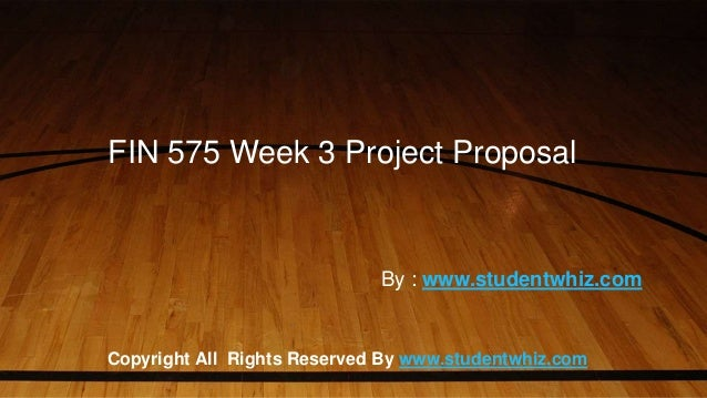 FIN 575 Week 3 Project Proposal Copyright All Rights Reserved By www.studentwhiz.com By : www.studentwhiz.com