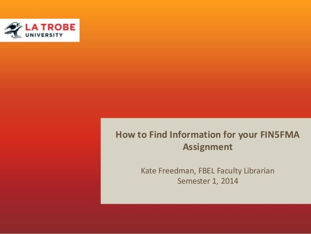 How to Find Information for your FIN5FMA Assignment Kate Freedman, FBEL Faculty Librarian Semester 1, 2014