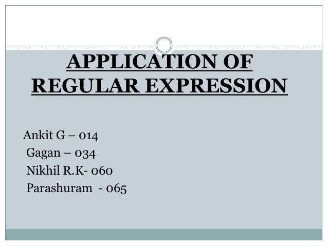 APPLICATION OF REGULAR EXPRESSION Ankit G – 014 Gagan – 034 Nikhil R.K- 060 Parashuram - 065