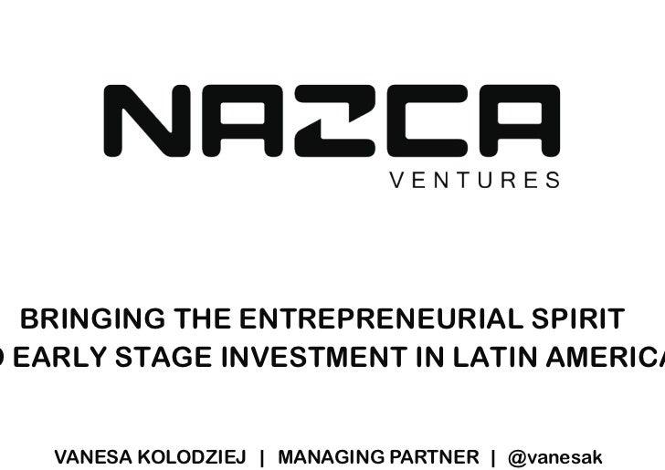 BRINGING THE ENTREPRENEURIAL SPIRITO EARLY STAGE INVESTMENT IN LATIN AMERICA    VANESA KOLODZIEJ | MANAGING PARTNER | @van...