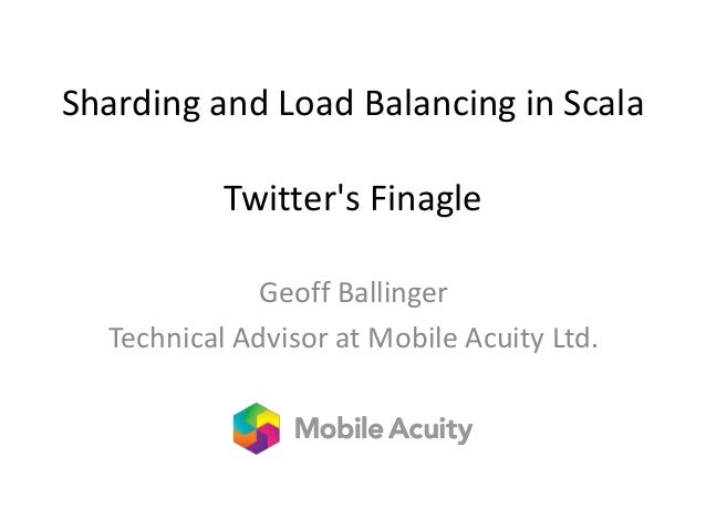 Sharding and Load Balancing in Scala Twitter's Finagle Geoff Ballinger Technical Advisor at Mobile Acuity Ltd.