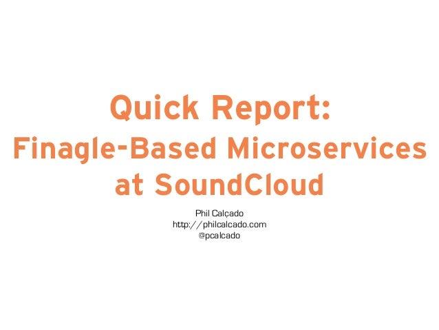 Quick Report:  Finagle-Based Microservices  at SoundCloud  Phil Calçado  http://philcalcado.com  @pcalcado
