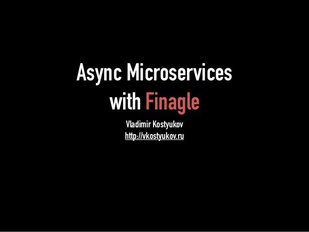 Async Microservices  with Finagle  Vladimir Kostyukov  http://vkostyukov.ru