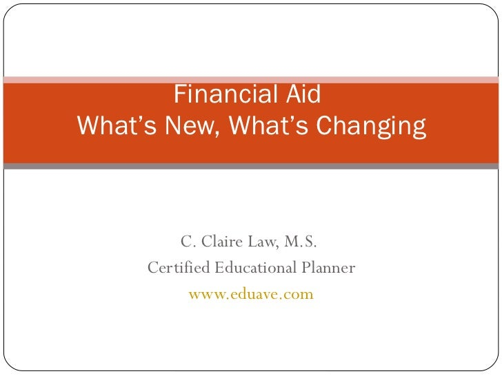 C. Claire Law, M.S.  Certified Educational Planner www.eduave.com Financial Aid  What's New, What's Changing