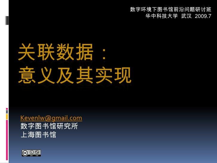 数字环境下图书馆前沿问题研讨班<br />华中科技大学  武汉  2009.7<br />关联数据:意义及其实现<br />Kevenlw@gmail.com<br />数字图书馆研究所<br />上海图书馆<br />