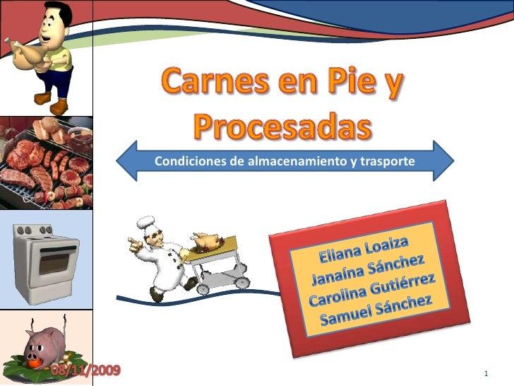 Carnes en Pie y Procesadas<br />Condiciones de almacenamiento y trasporte<br /><<br />Eliana Loaiza<br />Janaína Sánche...