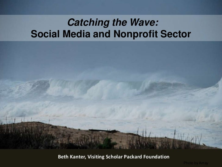 Catching the Wave:  Social Media and Nonprofit Sector<br />Beth Kanter, Visiting Scholar Packard Foundation<br />Photo by ...