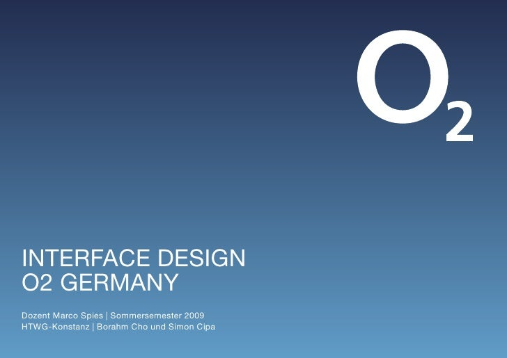 INTERFACE DESIGN O2 GERmANy Dozent marco Spies | Sommersemester 2009 HTWG-Konstanz | Borahm Cho und Simon Cipa