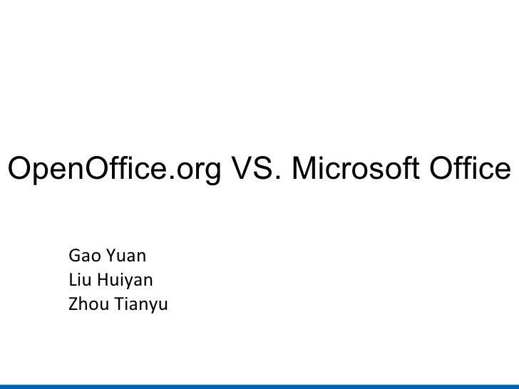 OpenOffice.org VS. Microsoft Office Gao Yuan Liu Huiyan Zhou Tianyu