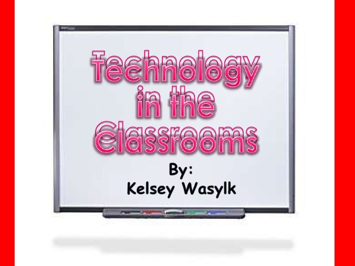 Technologyin theClassrooms<br />Technologyin theClassrooms<br />By:<br />Kelsey Wasylk<br />