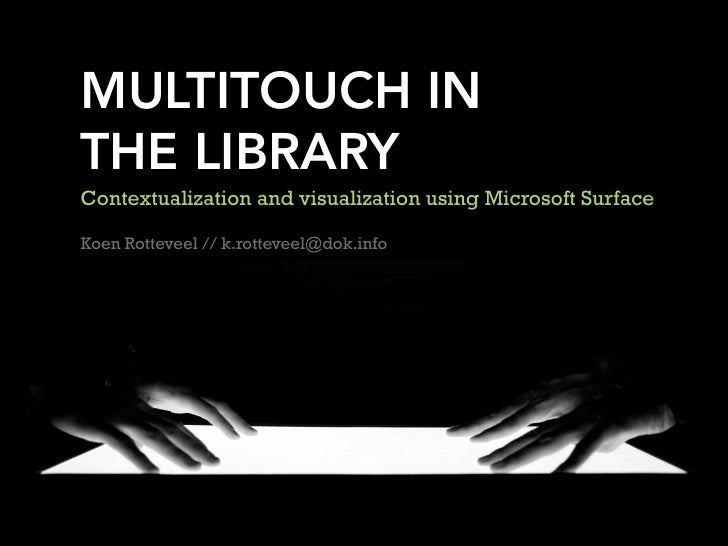 MULTITOUCH IN THE LIBRARY Contextualization and visualization using Microsoft Surface  Koen Rotteveel // k.rotteveel@dok.i...