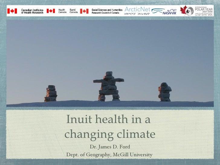Inuit health in a  changing climate <ul><li>Dr. James D. Ford </li></ul><ul><li>Dept. of Geography, McGill University   </...
