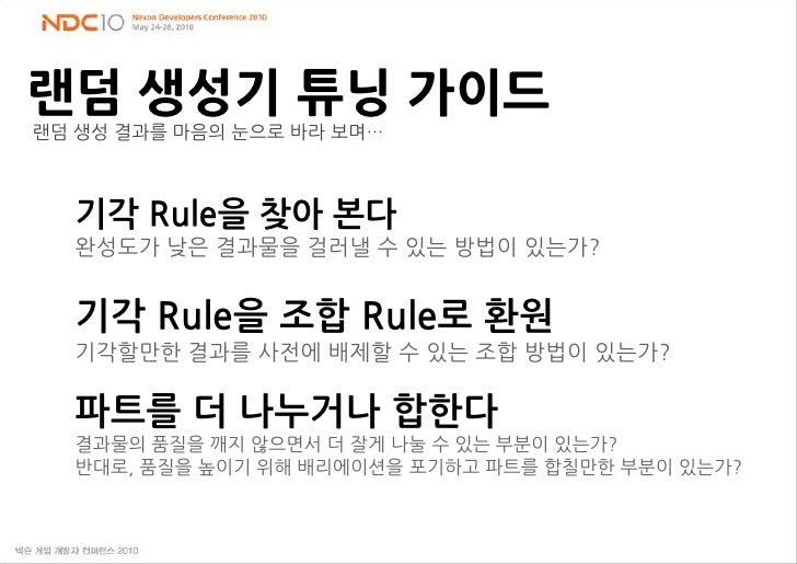 랜덤 생성기 튜닝 가이드<br />랜덤 생성 결과를 마음의 눈으로 바라 보며…<br />기각 Rule을 찾아 본다 <br />완성도가 낮은 결과물을 걸러낼 수 있는 방법이 있는가?<br />기각 Rule을 조합 Rule...
