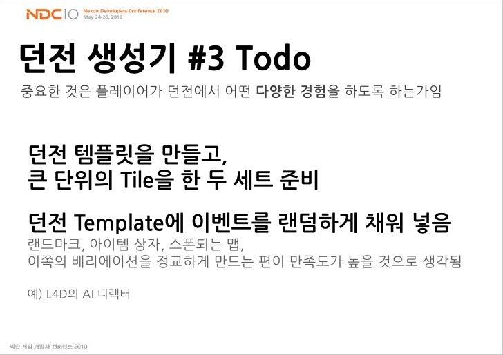 던전생성기#3 Todo<br />중요한 것은 플레이어가 던전에서 어떤 다양한경험을 하도록 하는가임<br />던전 템플릿을 만들고,<br />큰 단위의 Tile을 한 두 세트 준비<br />던전Template에 이벤트를 ...