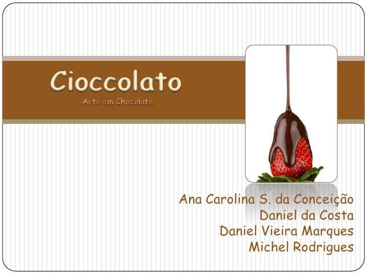 Cioccolato<br />Arte em Chocolate<br />Ana Carolina S. da Conceição<br />Daniel da Costa<br />Daniel Vieira Marques<br />M...