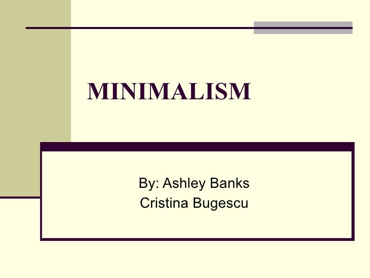 MINIMALISM By: Ashley Banks Cristina Bugescu