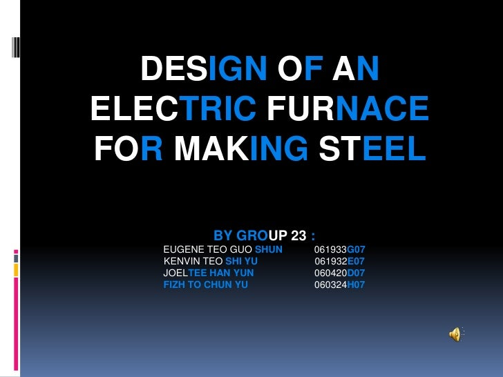 DESIGN OF AN ELECTRIC FURNACE FOR MAKING STEEL            BY GROUP 23 :    EUGENE TEO GUO SHUN   061933G07    KENVIN TEO S...