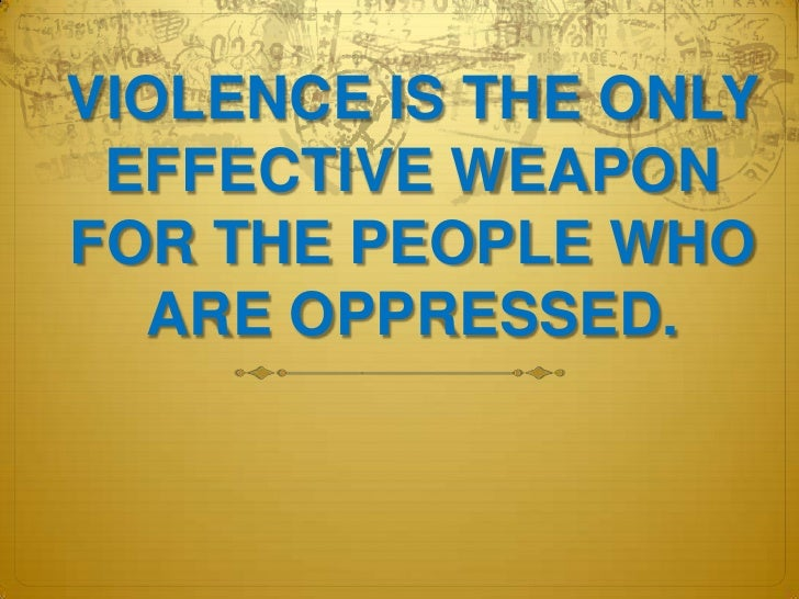 VIOLENCE IS THE ONLY EFFECTIVE WEAPON FOR THE PEOPLE WHO ARE OPPRESSED.<br />