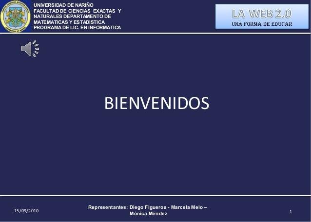 15/09/2010 Representantes: Diego Figueroa - Marcela Melo – Mónica Méndez 1 BIENVENIDOS UNIVERSIDAD DE NARIÑO FACULTAD DE C...