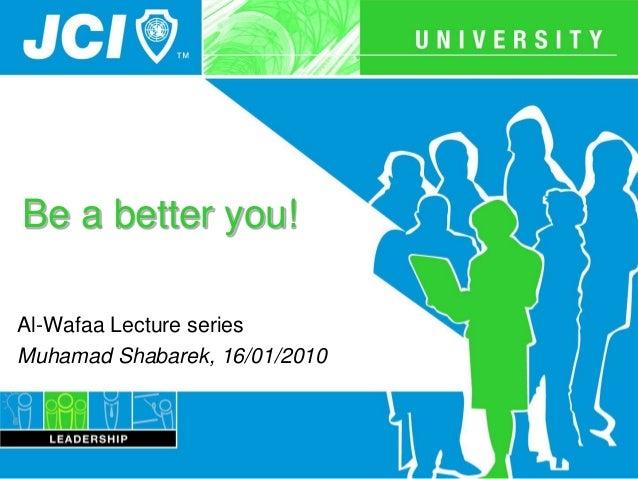 Be a better you! Al-Wafaa Lecture series Muhamad Shabarek, 16/01/2010