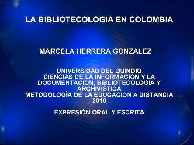 LA BIBLIOTECOLOGIA EN COLOMBIALA BIBLIOTECOLOGIA EN COLOMBIA MARCELA HERRERA GONZALEZ UNIVERSIDAD DEL QUINDIO CIENCIAS DE ...